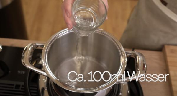 ca. 100ml Wasser in den 3,0 Liter Topf gießen.
